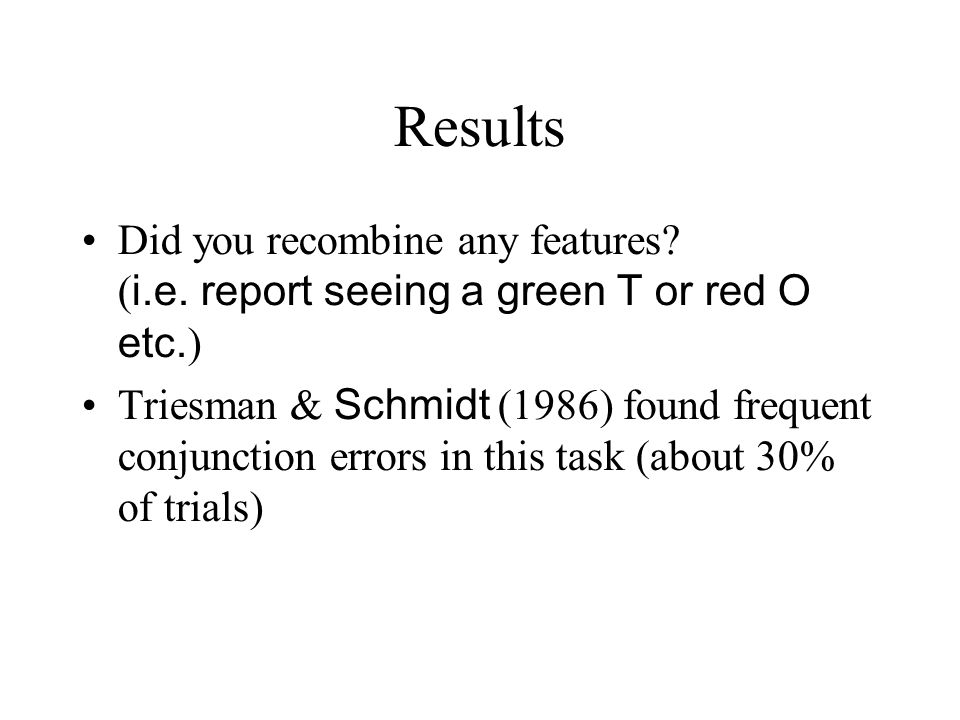 Results Did you recombine any features? ( i.e. report seeing a green T or red O etc. ) Triesman & Schmidt (1986) found frequent conjunction errors in