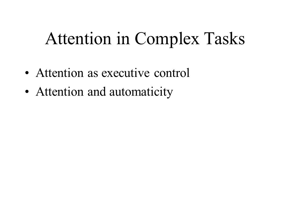 Attention in Complex Tasks Attention as executive control Attention and automaticity