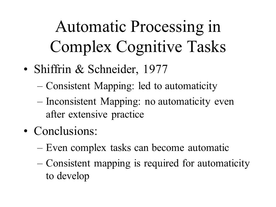 Automatic Processing in Complex Cognitive Tasks Shiffrin & Schneider, 1977 –Consistent Mapping: led to automaticity –Inconsistent Mapping: no automati