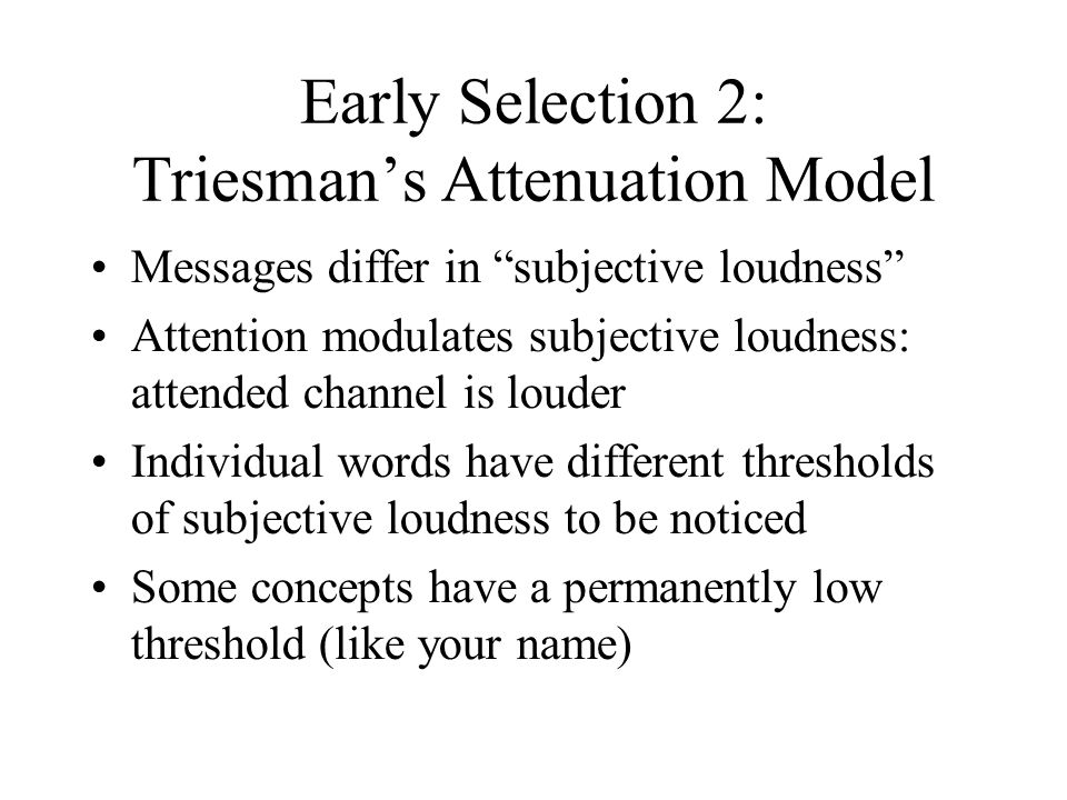 """Early Selection 2: Triesman's Attenuation Model Messages differ in """"subjective loudness"""" Attention modulates subjective loudness: attended channel is"""
