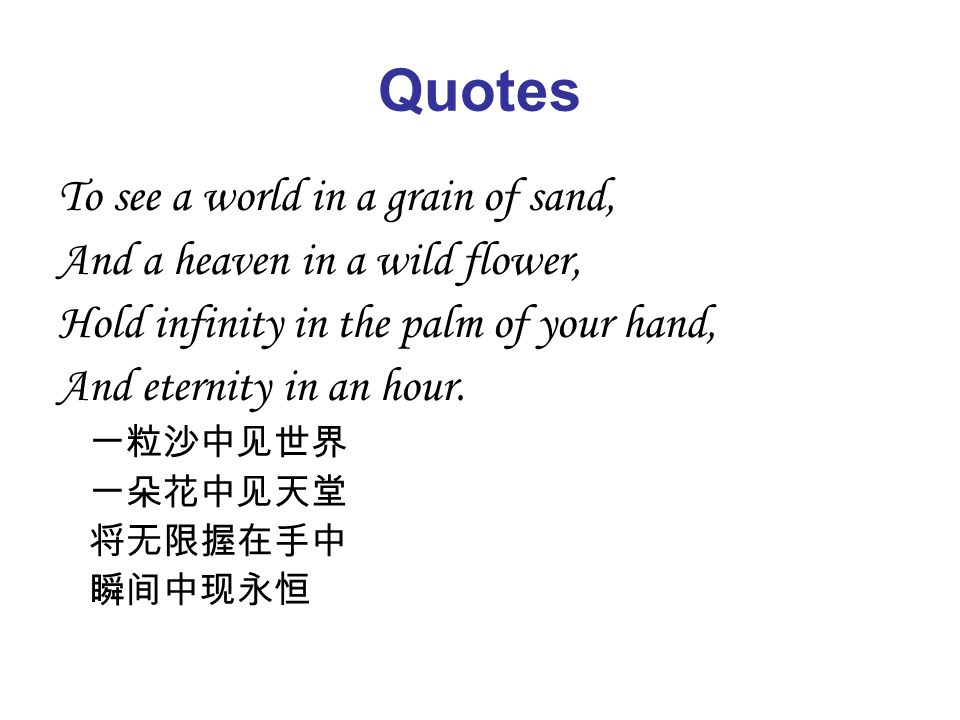 Quotes To see a world in a grain of sand, And a heaven in a wild flower, Hold infinity in the palm of your hand, And eternity in an hour.