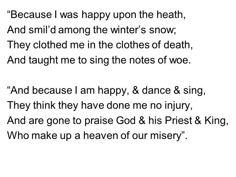 Because I was happy upon the heath, And smil'd among the winter's snow; They clothed me in the clothes of death, And taught me to sing the notes of woe.