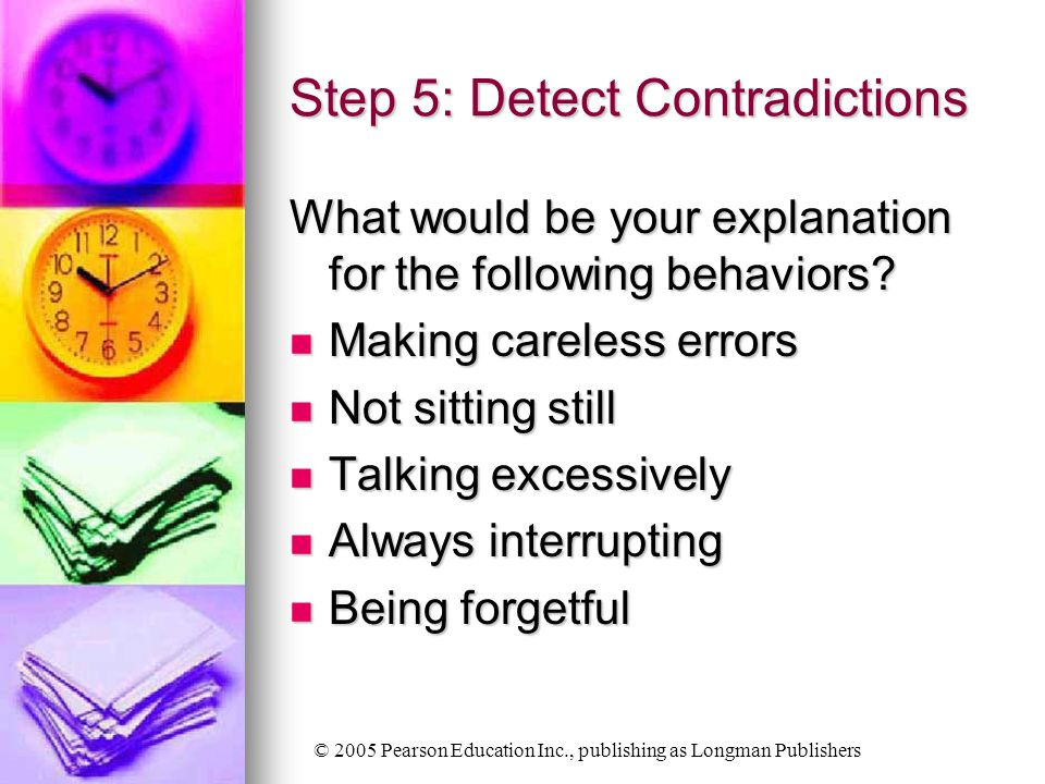 © 2005 Pearson Education Inc., publishing as Longman Publishers Step 5: Detect Contradictions What would be your explanation for the following behaviors.