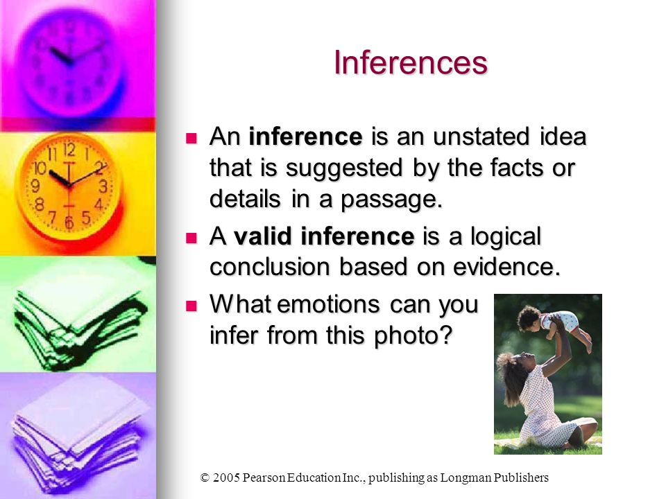 © 2005 Pearson Education Inc., publishing as Longman Publishers Inferences An inference is an unstated idea that is suggested by the facts or details in a passage.