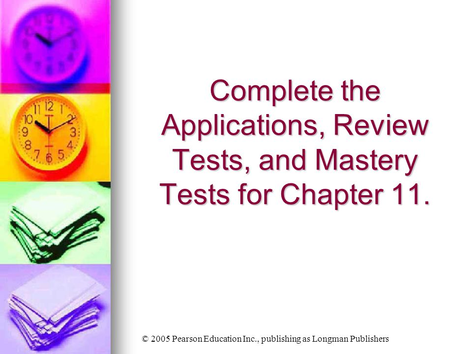 © 2005 Pearson Education Inc., publishing as Longman Publishers Complete the Applications, Review Tests, and Mastery Tests for Chapter 11.