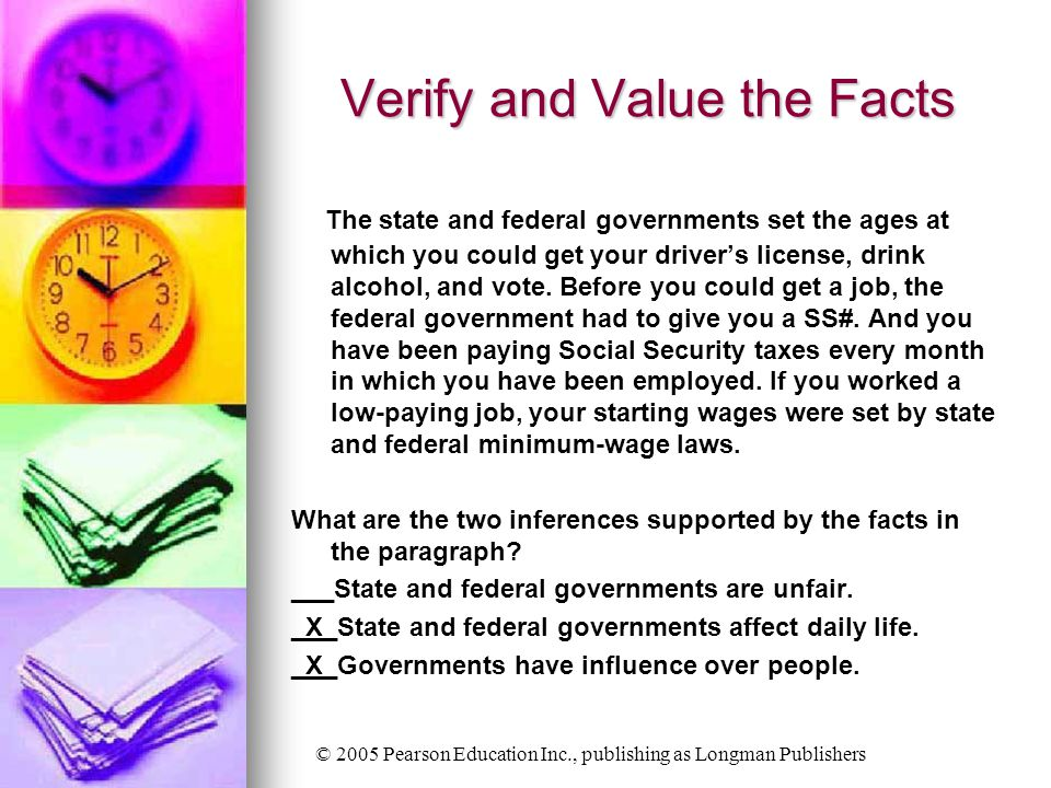 © 2005 Pearson Education Inc., publishing as Longman Publishers Verify and Value the Facts The state and federal governments set the ages at which you could get your driver's license, drink alcohol, and vote.