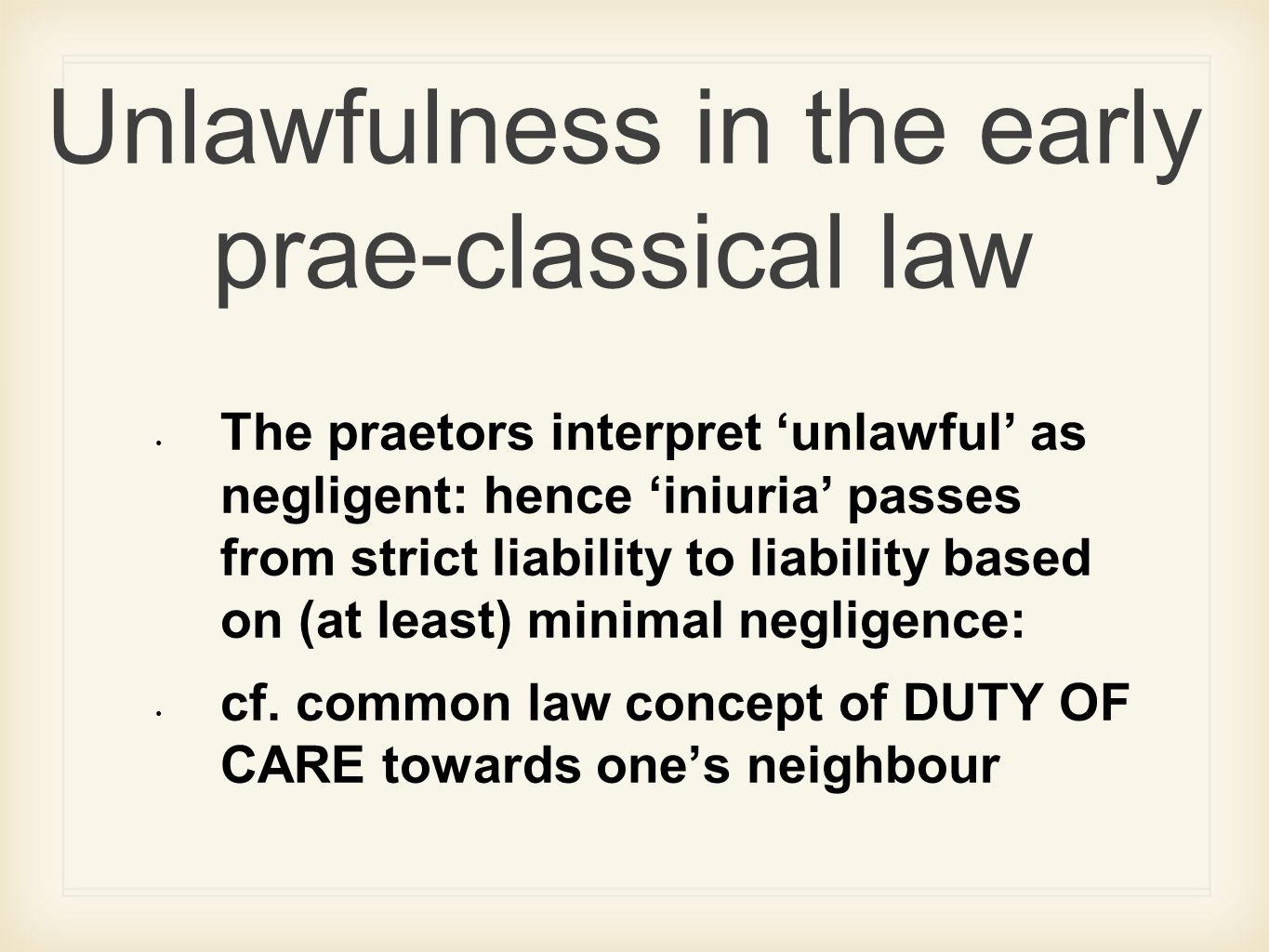 Unlawfulness in the early prae-classical law The praetors interpret 'unlawful' as negligent: hence 'iniuria' passes from strict liability to liability based on (at least) minimal negligence: cf.