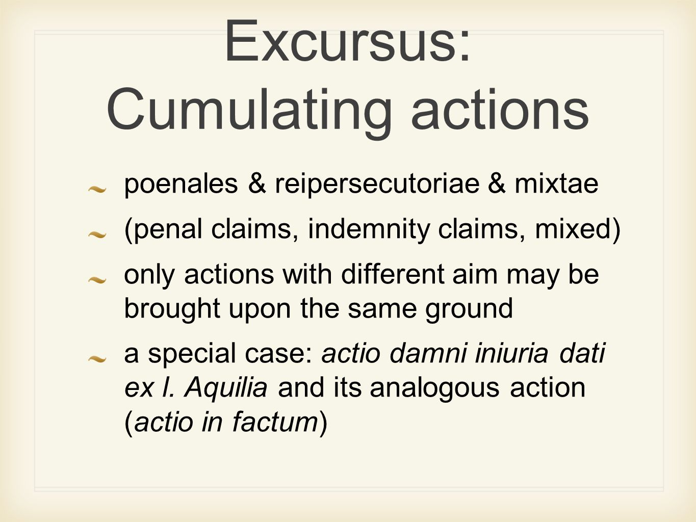 Excursus: Cumulating actions poenales & reipersecutoriae & mixtae (penal claims, indemnity claims, mixed) only actions with different aim may be brought upon the same ground a special case: actio damni iniuria dati ex l.
