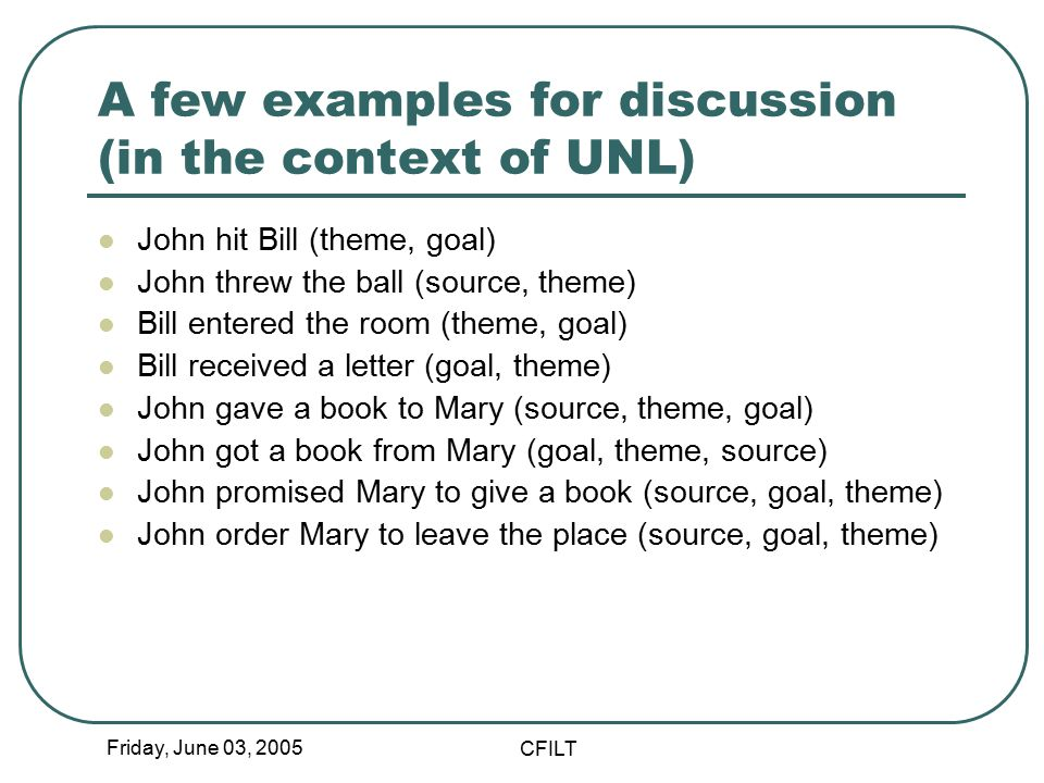 Friday, June 03, 2005 CFILT A few examples for discussion (in the context of UNL) John hit Bill (theme, goal) John threw the ball (source, theme) Bill entered the room (theme, goal) Bill received a letter (goal, theme) John gave a book to Mary (source, theme, goal) John got a book from Mary (goal, theme, source) John promised Mary to give a book (source, goal, theme) John order Mary to leave the place (source, goal, theme)