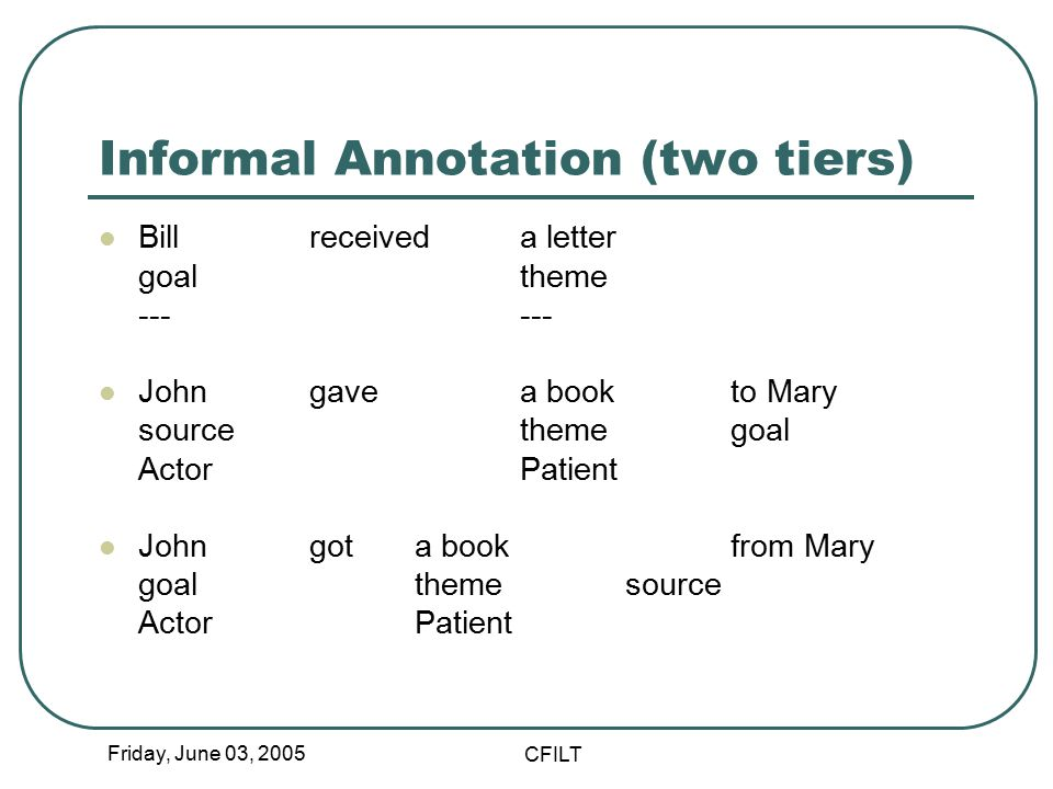 Friday, June 03, 2005 CFILT Informal Annotation (two tiers) Bill received a letter goaltheme--- John gave a book to Mary sourcethemegoal ActorPatient John got a book from Mary goalthemesource ActorPatient