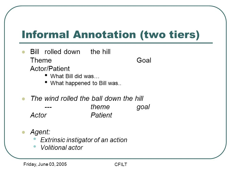 Friday, June 03, 2005 CFILT Informal Annotation (two tiers) Bill rolled down the hill ThemeGoal Actor/Patient What Bill did was… What happened to Bill was..