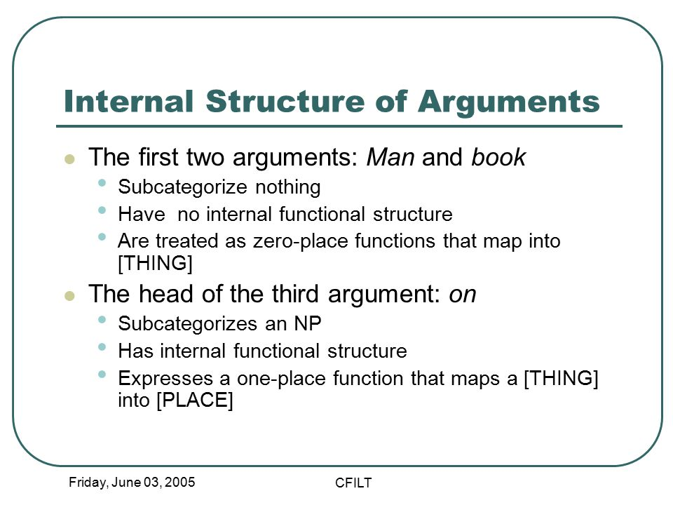 Friday, June 03, 2005 CFILT Internal Structure of Arguments The first two arguments: Man and book Subcategorize nothing Have no internal functional structure Are treated as zero-place functions that map into [THING] The head of the third argument: on Subcategorizes an NP Has internal functional structure Expresses a one-place function that maps a [THING] into [PLACE]