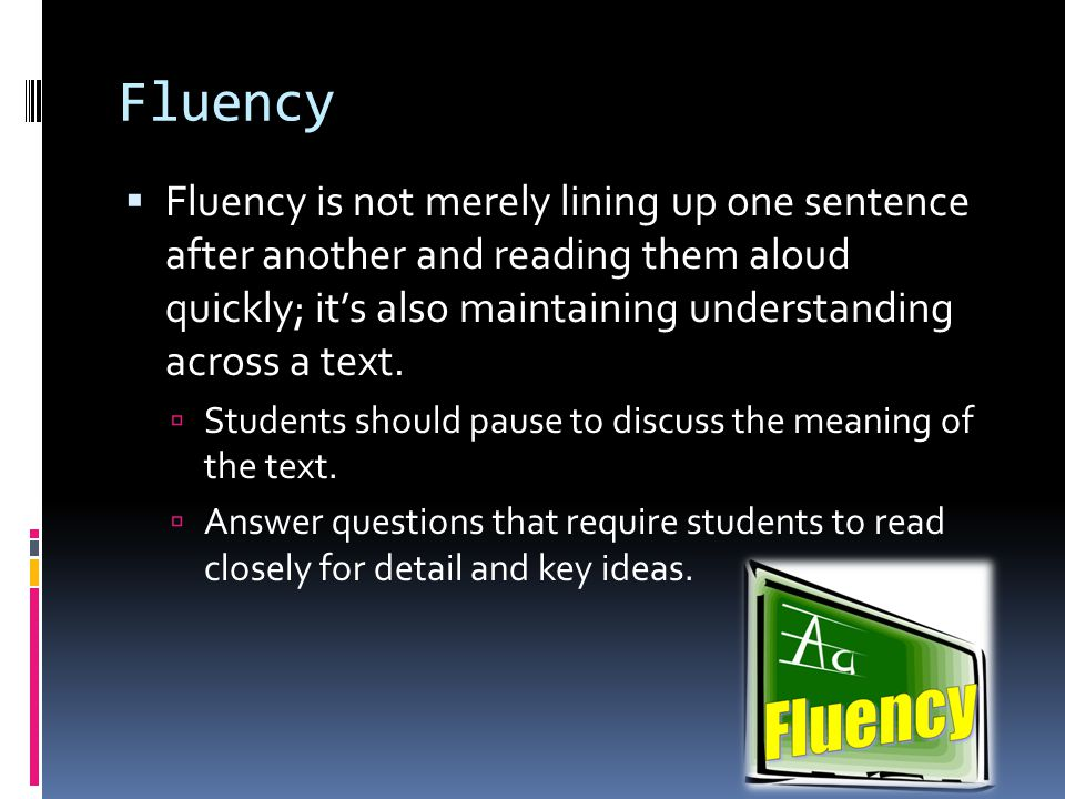 Build Skills  To help students develop reading fluency, teachers should give them lots of practice with reading the same text, as well as instruction to help them develop stronger sense of where to pause in sentences, how to group words, and how their voices should rise or fall at various junctures when reading aloud.