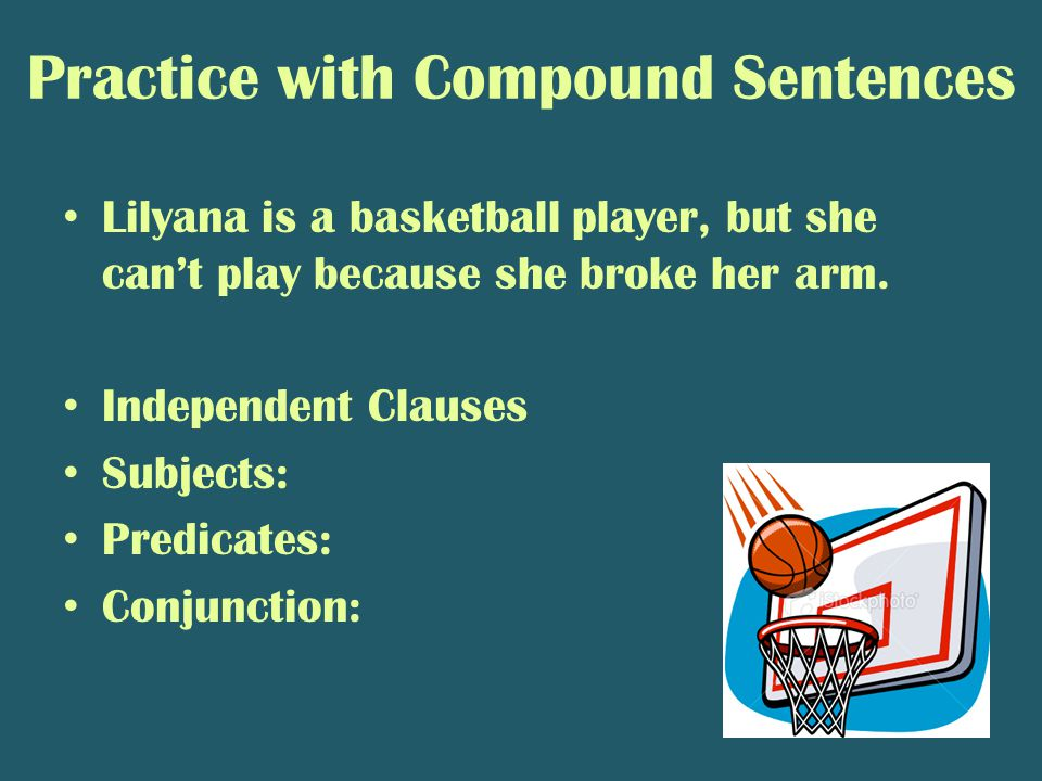 Practice with Compound Sentences Lilyana is a basketball player, but she can't play because she broke her arm. Independent Clauses Subjects: Predicate