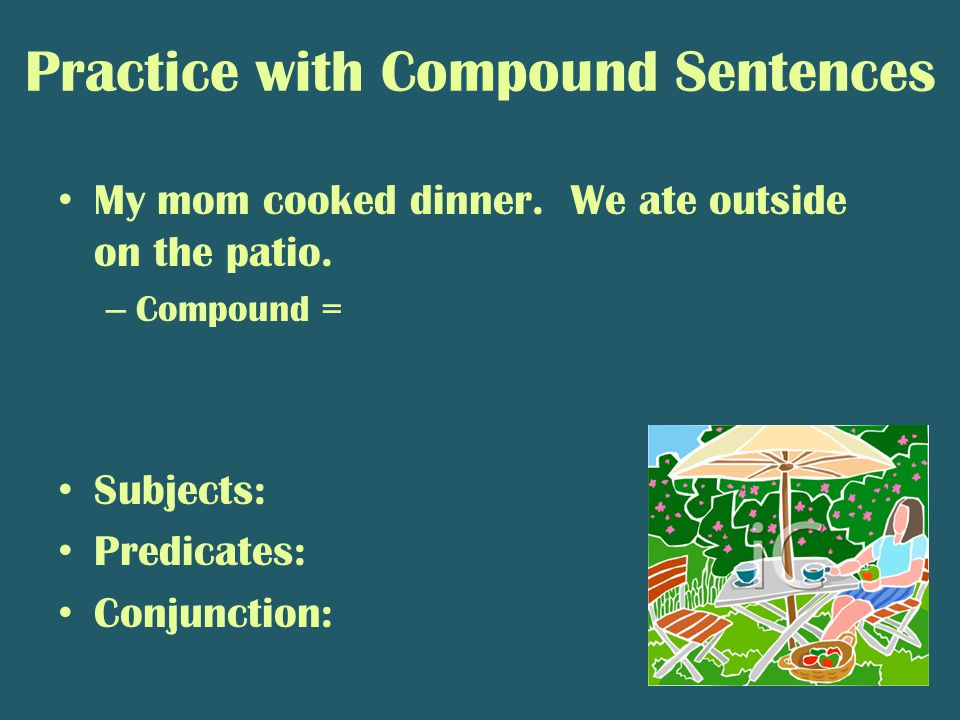 Practice with Compound Sentences My mom cooked dinner. We ate outside on the patio. – Compound = Subjects: Predicates: Conjunction: