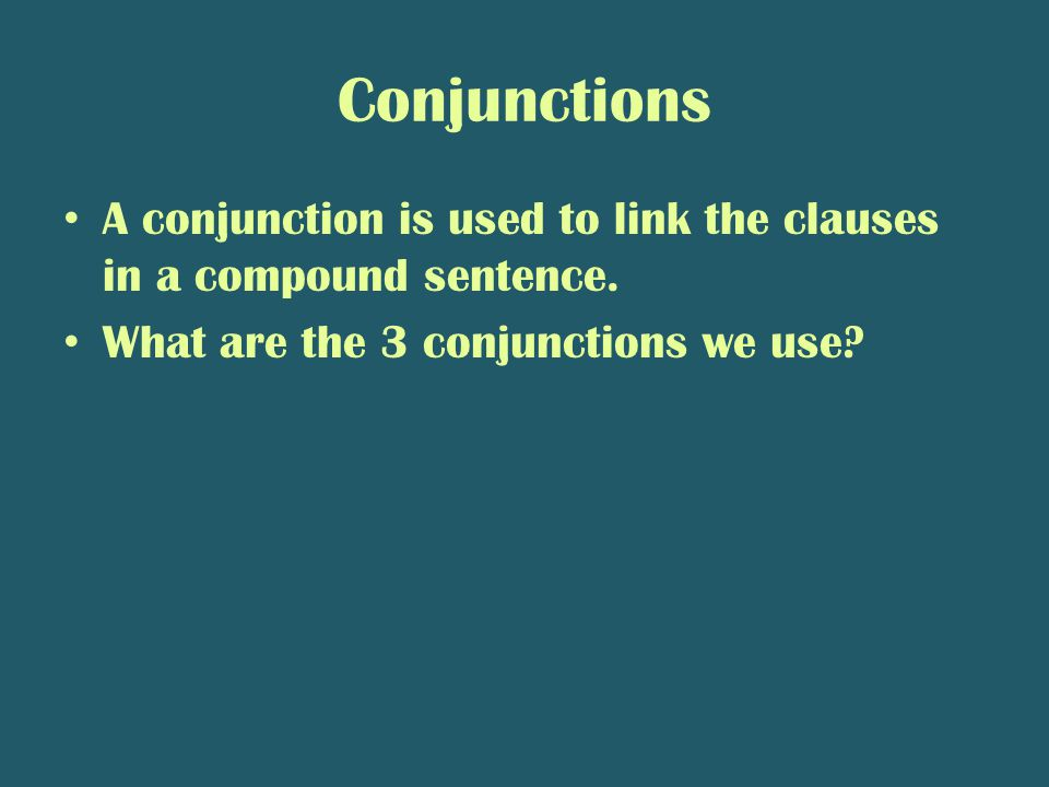 Conjunctions A conjunction is used to link the clauses in a compound sentence.