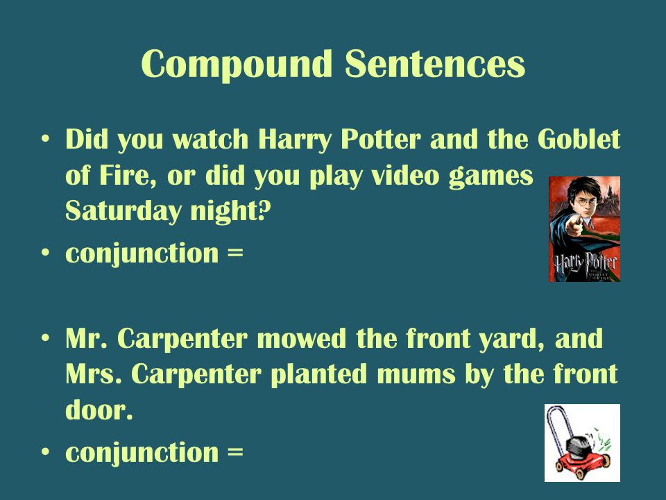 Compound Sentences Did you watch Harry Potter and the Goblet of Fire, or did you play video games Saturday night.