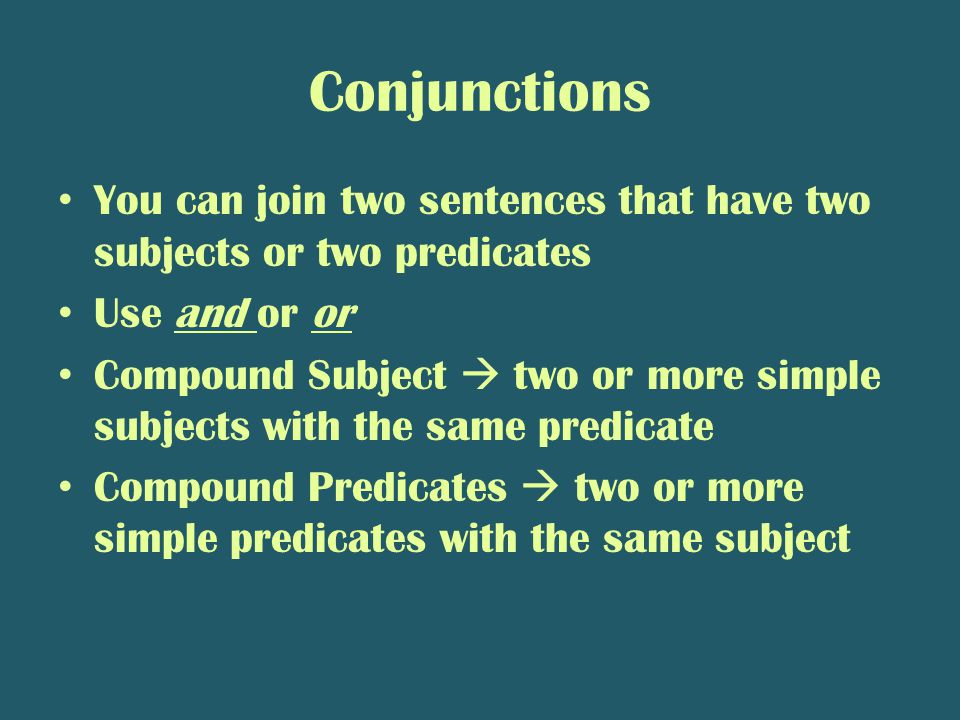 Conjunctions You can join two sentences that have two subjects or two predicates Use and or or Compound Subject  two or more simple subjects with the same predicate Compound Predicates  two or more simple predicates with the same subject