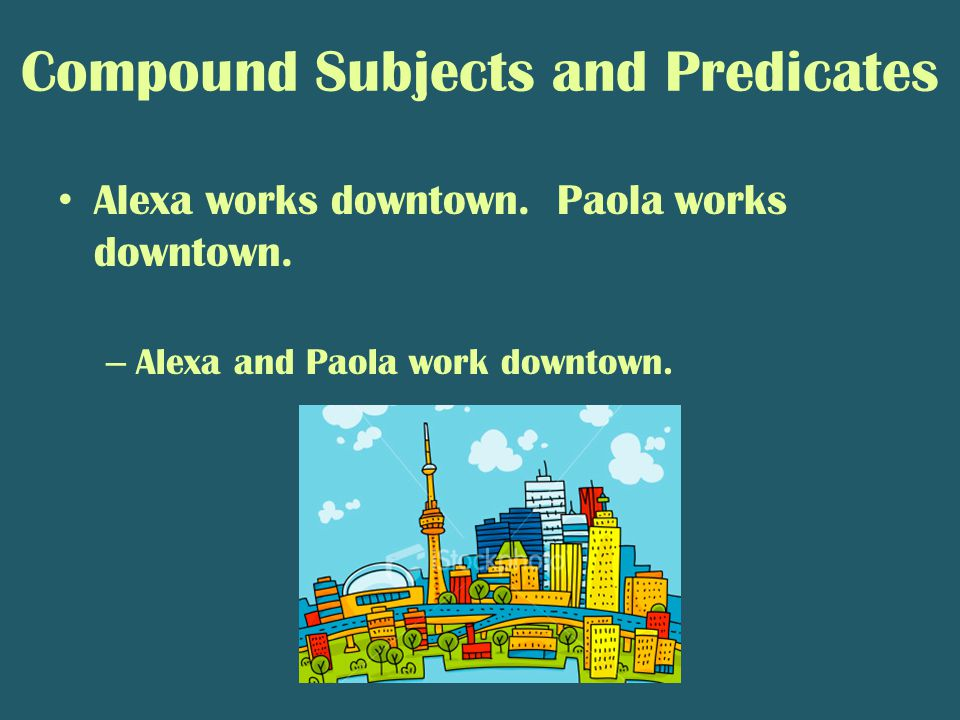 Compound Subjects and Predicates Alexa works downtown. Paola works downtown. – Alexa and Paola work downtown.