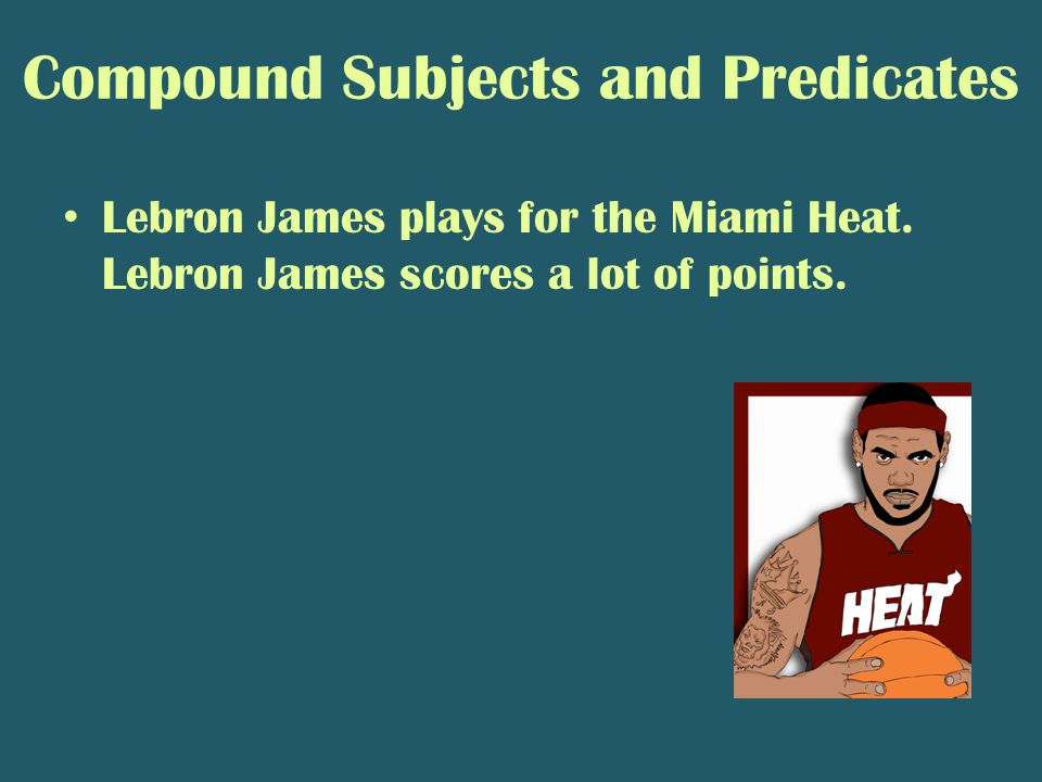 Compound Subjects and Predicates Lebron James plays for the Miami Heat.