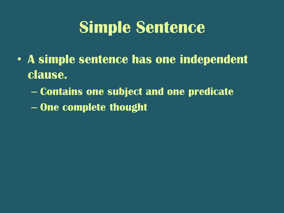 Simple Sentence A simple sentence has one independent clause. – Contains one subject and one predicate – One complete thought