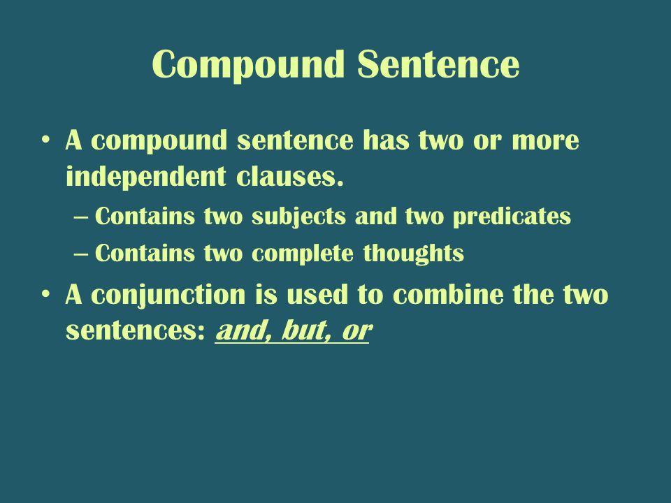 Compound Sentence A compound sentence has two or more independent clauses. – Contains two subjects and two predicates – Contains two complete thoughts