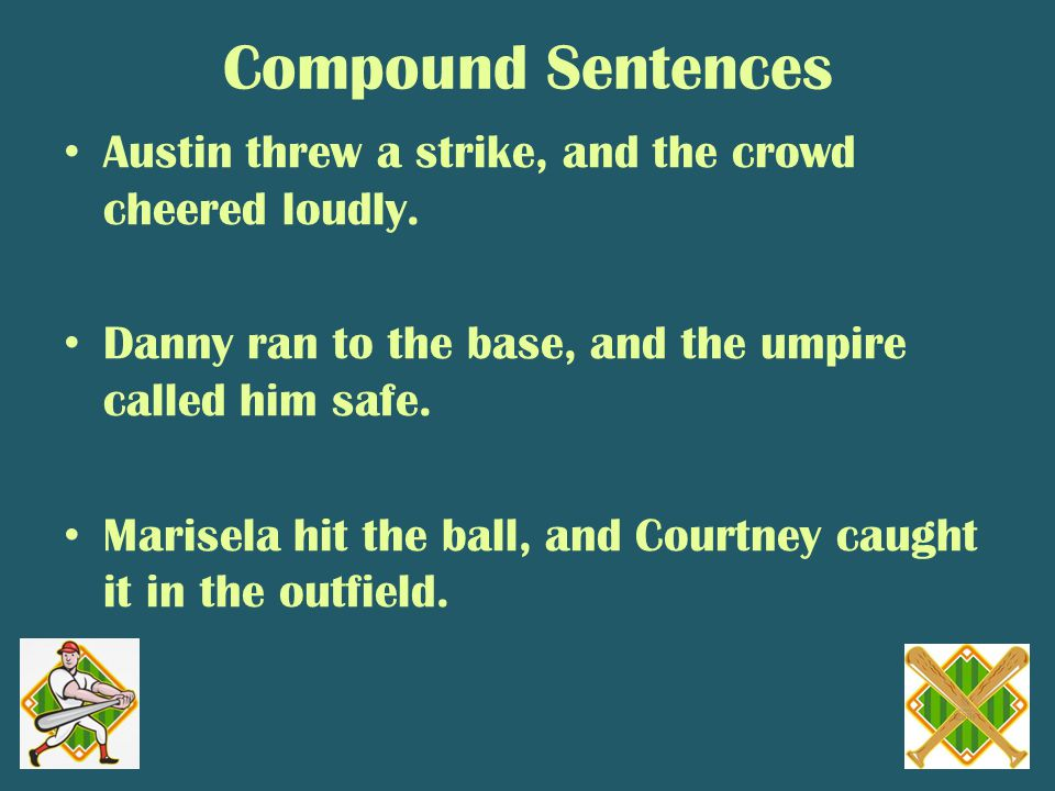 Compound Sentences Austin threw a strike, and the crowd cheered loudly.