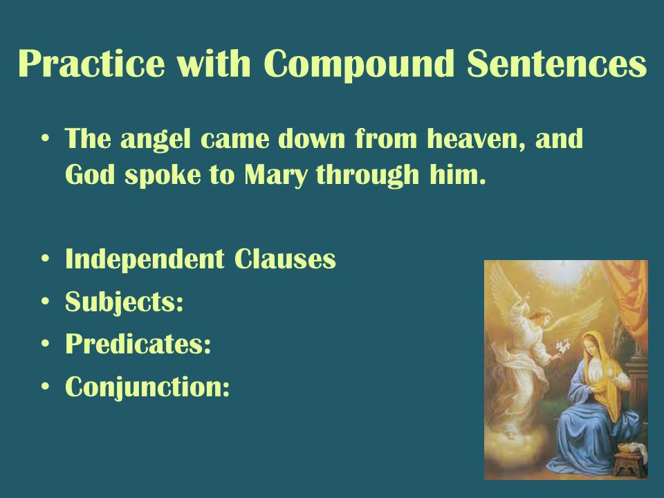 Practice with Compound Sentences The angel came down from heaven, and God spoke to Mary through him. Independent Clauses Subjects: Predicates: Conjunc