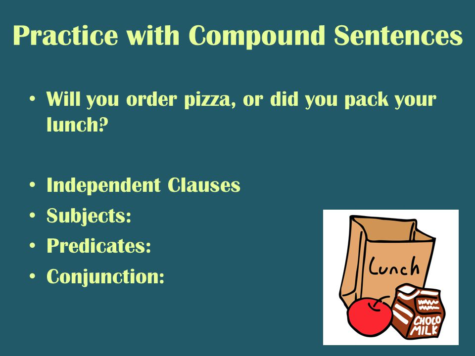 Practice with Compound Sentences Will you order pizza, or did you pack your lunch.