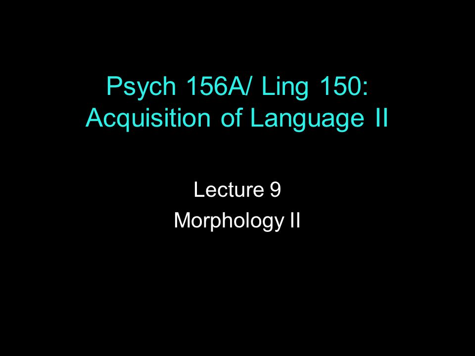 Psych 156A/ Ling 150: Acquisition of Language II Lecture 9 Morphology II