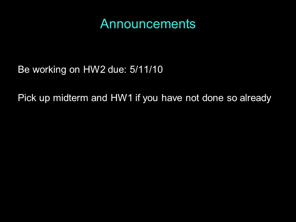 Announcements Be working on HW2 due: 5/11/10 Pick up midterm and HW1 if you have not done so already