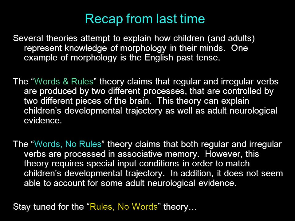 Recap from last time Several theories attempt to explain how children (and adults) represent knowledge of morphology in their minds.