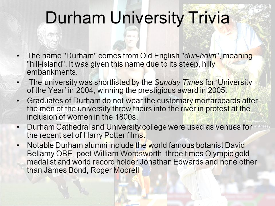 Durham University Trivia The name Durham comes from Old English dun-holm , meaning hill-island .