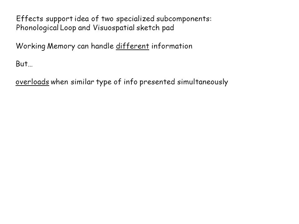Effects support idea of two specialized subcomponents: Phonological Loop and Visuospatial sketch pad Working Memory can handle different information But… overloads when similar type of info presented simultaneously