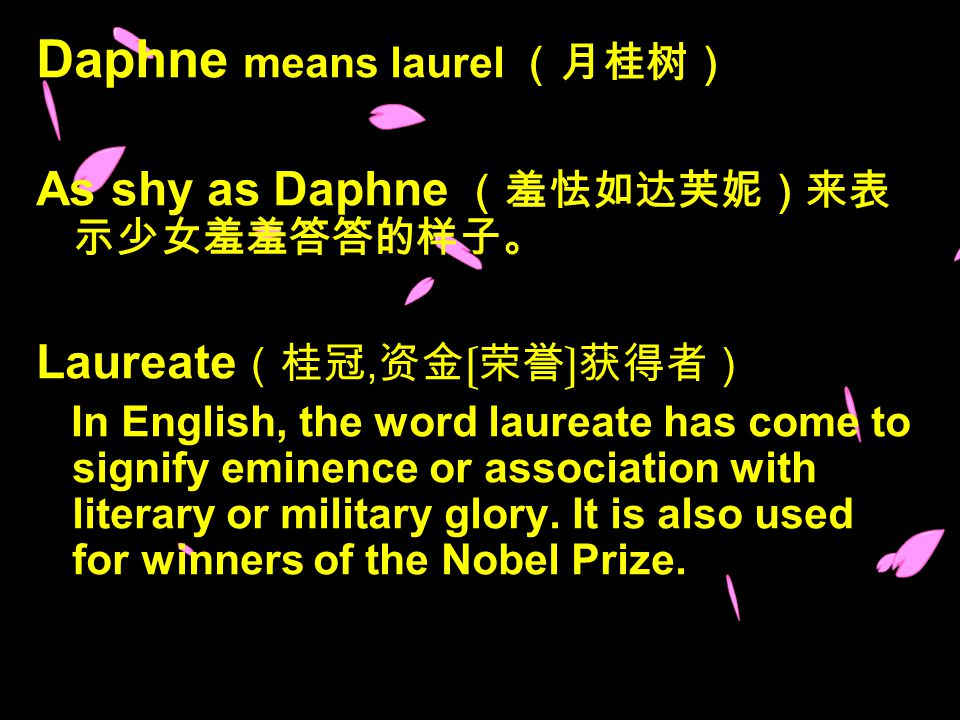 Daphne means laurel (月桂树) As shy as Daphne (羞怯如达芙妮)来表 示少女羞羞答答的样子。 Laureate (桂冠, 资金〔荣誉〕获得者) In English, the word laureate has come to signify eminence or association with literary or military glory.