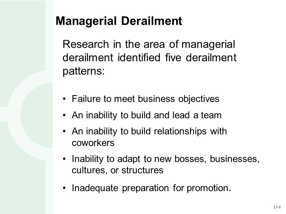 15-8 Managerial Derailment Research in the area of managerial derailment identified five derailment patterns: Failure to meet business objectives An inability to build and lead a team An inability to build relationships with coworkers Inability to adapt to new bosses, businesses, cultures, or structures Inadequate preparation for promotion.