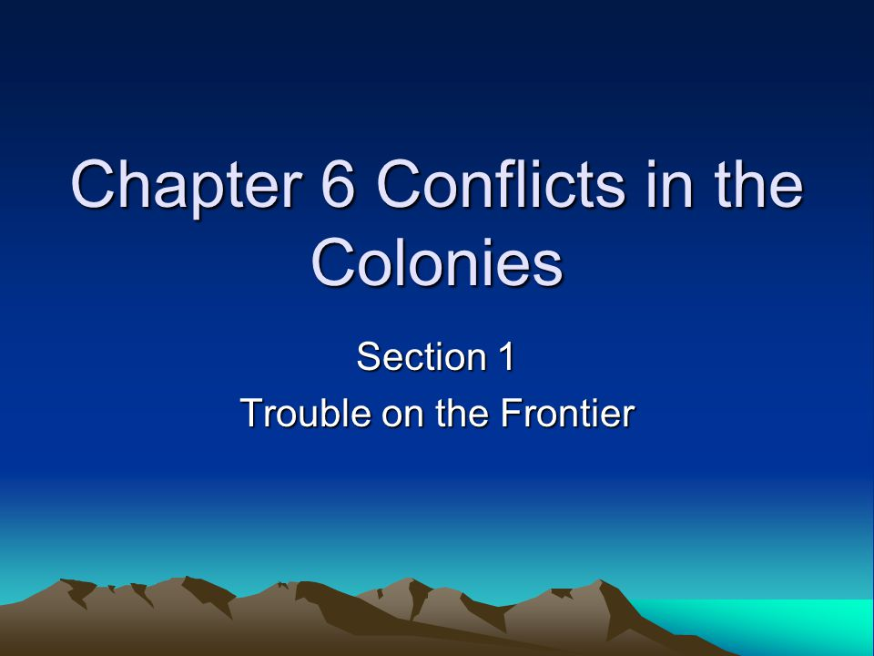 Chapter 6 Conflicts in the Colonies Section 1 Trouble on the Frontier
