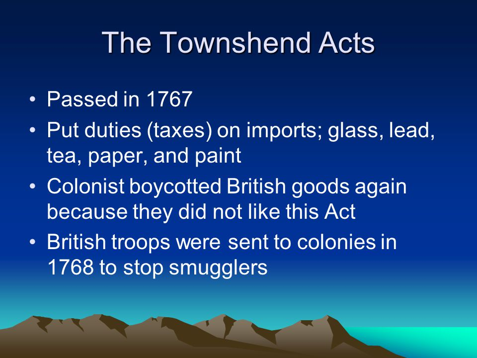 The Townshend Acts Passed in 1767 Put duties (taxes) on imports; glass, lead, tea, paper, and paint Colonist boycotted British goods again because they did not like this Act British troops were sent to colonies in 1768 to stop smugglers