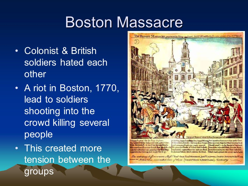 Boston Massacre Colonist & British soldiers hated each other A riot in Boston, 1770, lead to soldiers shooting into the crowd killing several people T