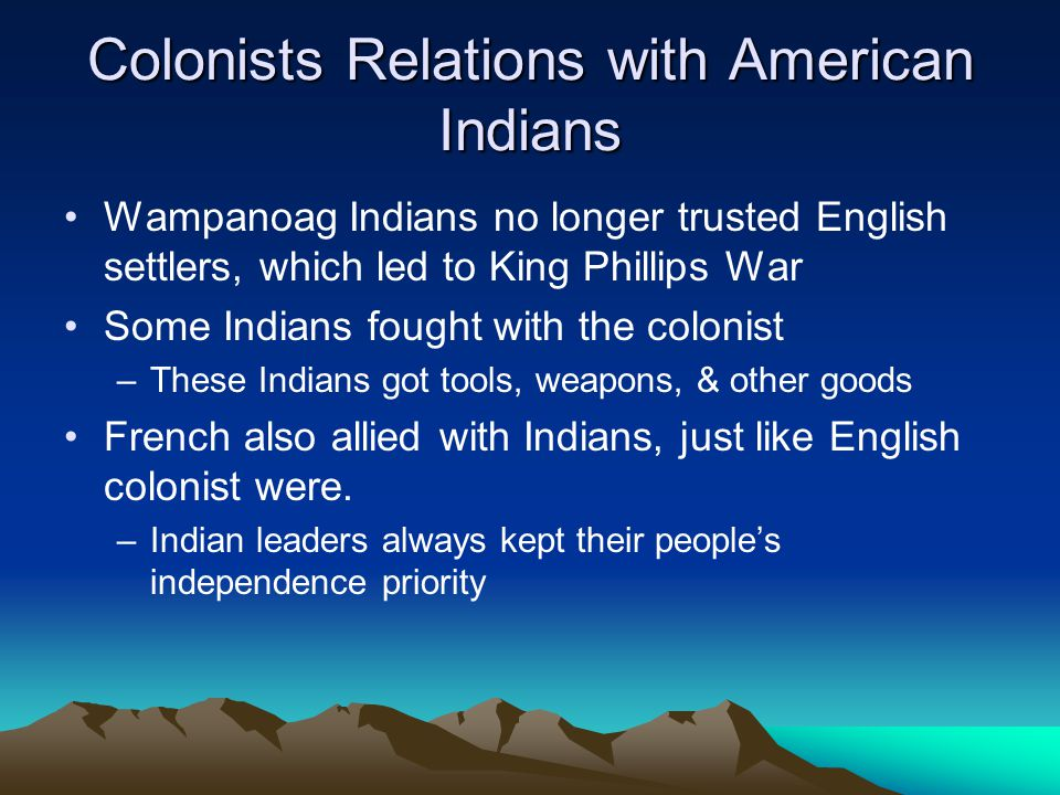 Colonists Relations with American Indians Wampanoag Indians no longer trusted English settlers, which led to King Phillips War Some Indians fought with the colonist –These Indians got tools, weapons, & other goods French also allied with Indians, just like English colonist were.