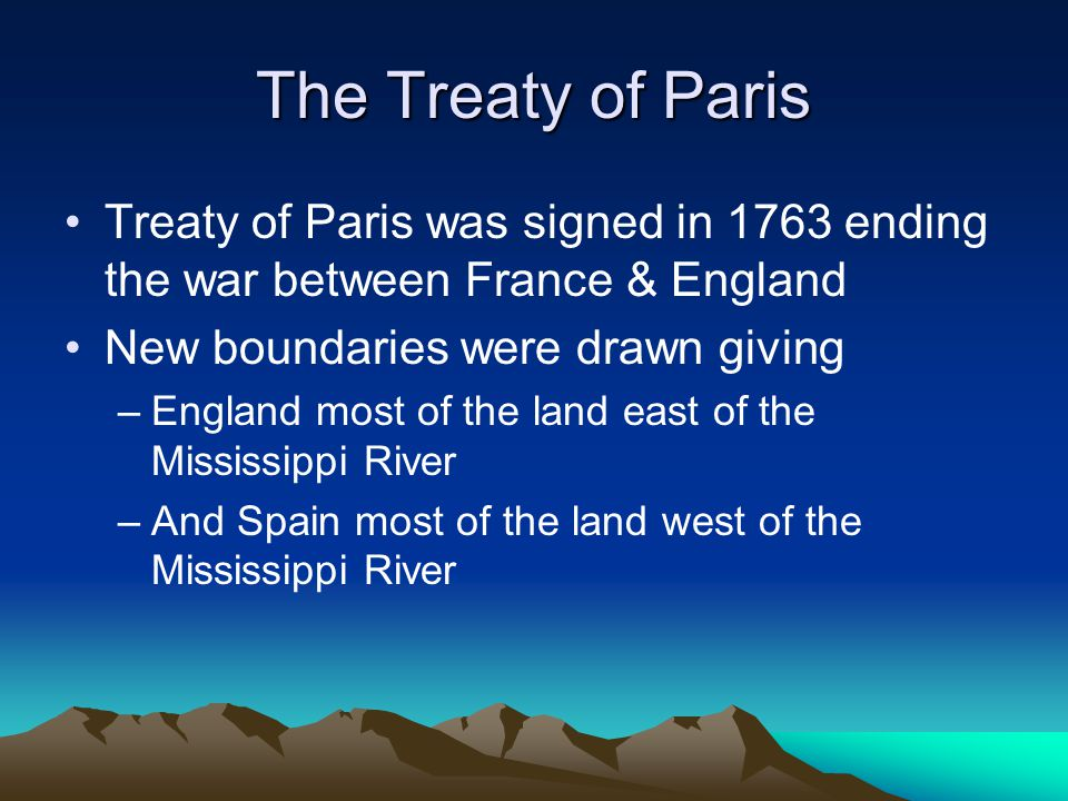 The Treaty of Paris Treaty of Paris was signed in 1763 ending the war between France & England New boundaries were drawn giving –England most of the land east of the Mississippi River –And Spain most of the land west of the Mississippi River