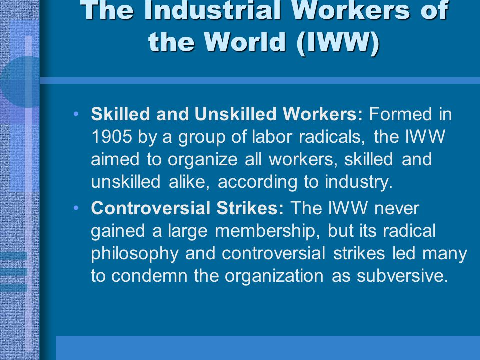 The Industrial Workers of the World (IWW) Skilled and Unskilled Workers: Formed in 1905 by a group of labor radicals, the IWW aimed to organize all workers, skilled and unskilled alike, according to industry.
