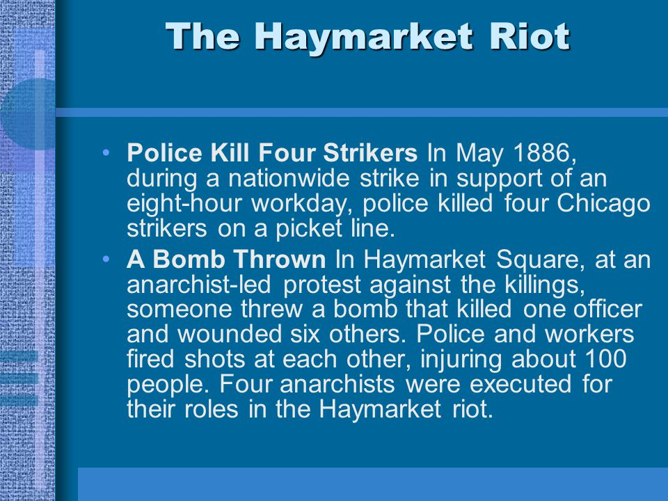 The Haymarket Riot Police Kill Four Strikers In May 1886, during a nationwide strike in support of an eight-hour workday, police killed four Chicago strikers on a picket line.