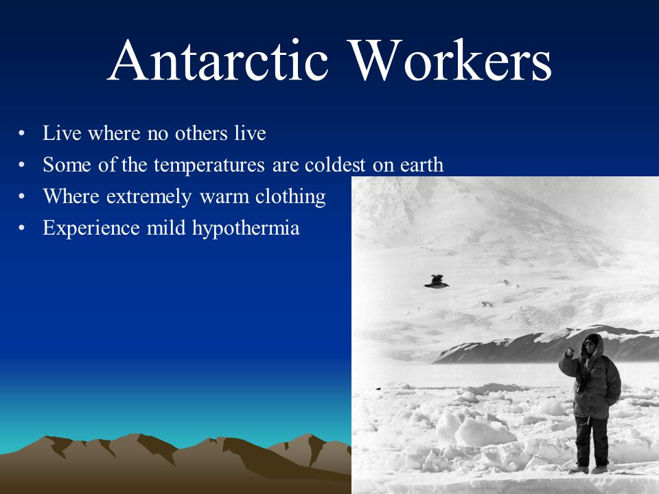 Antarctic Workers Live where no others live Some of the temperatures are coldest on earth Where extremely warm clothing Experience mild hypothermia