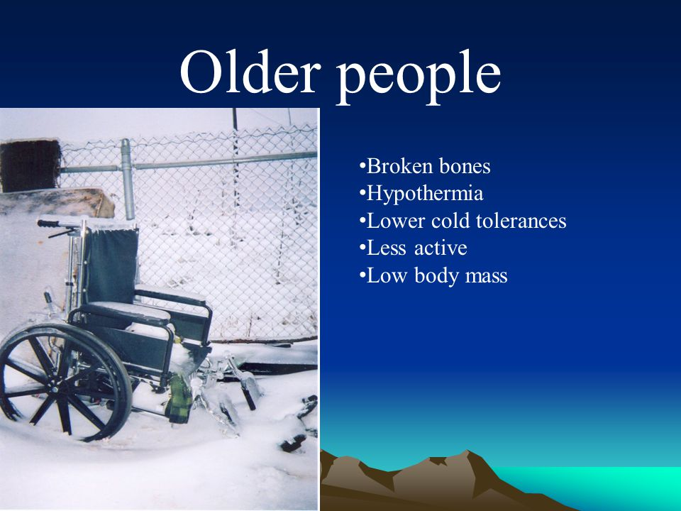 Older people Broken bones Hypothermia Lower cold tolerances Less active Low body mass