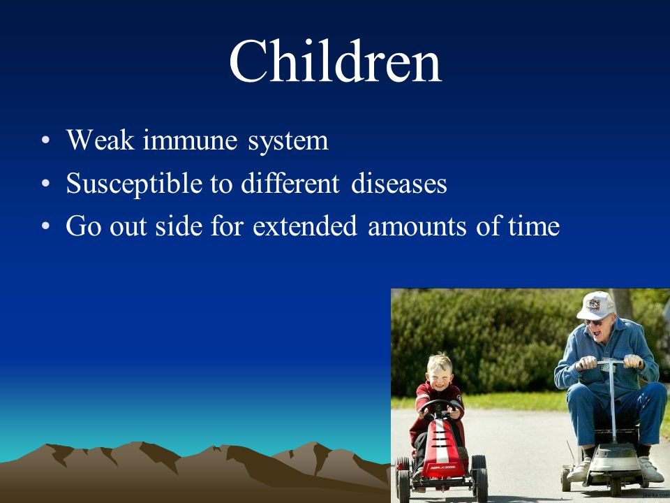 Children Weak immune system Susceptible to different diseases Go out side for extended amounts of time