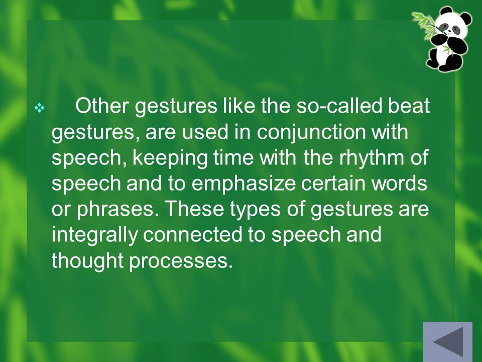  Other gestures like the so-called beat gestures, are used in conjunction with speech, keeping time with the rhythm of speech and to emphasize certain words or phrases.