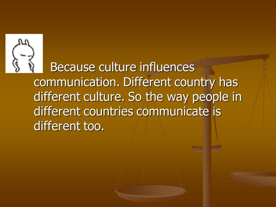 Because culture influences communication. Different country has different culture.