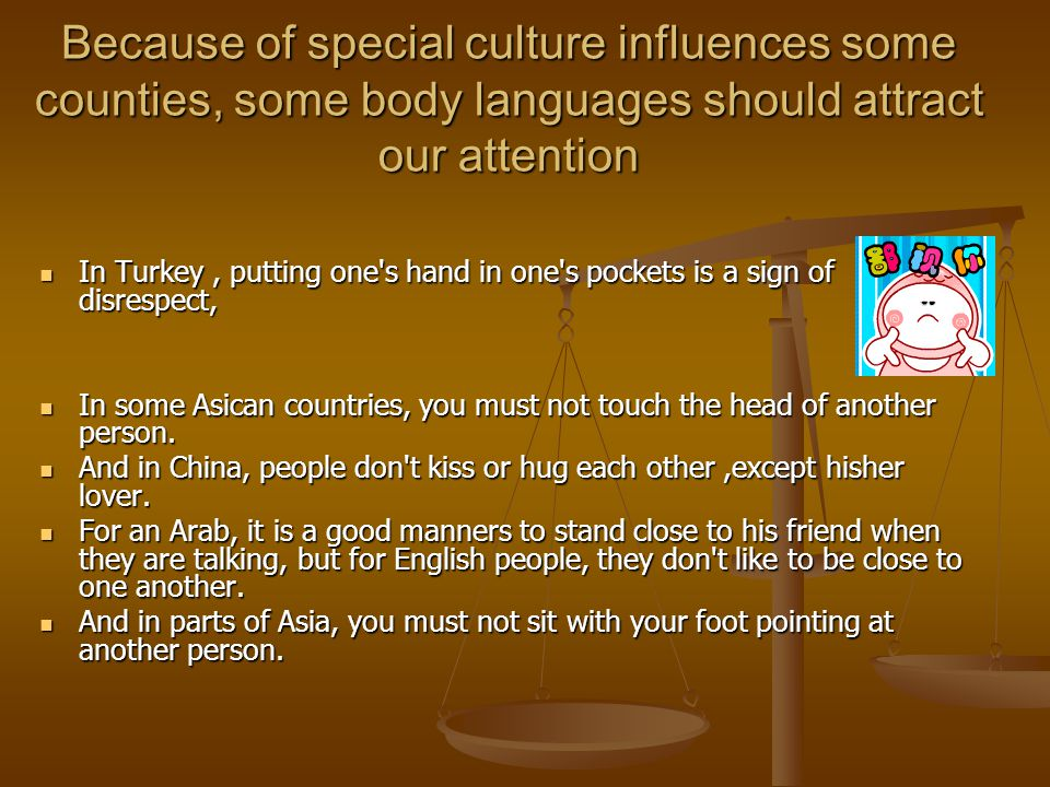 Because of special culture influences some counties, some body languages should attract our attention In Turkey, putting one s hand in one s pockets is a sign of disrespect, In Turkey, putting one s hand in one s pockets is a sign of disrespect, In some Asican countries, you must not touch the head of another person.