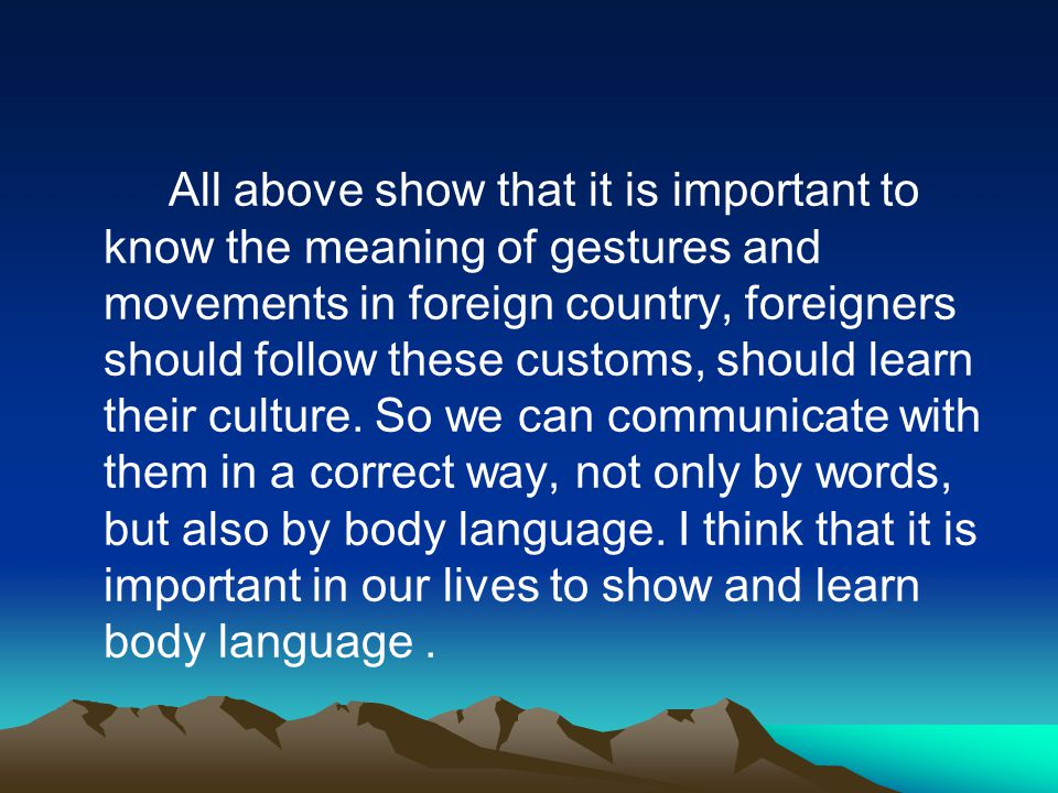 All above show that it is important to know the meaning of gestures and movements in foreign country, foreigners should follow these customs, should learn their culture.